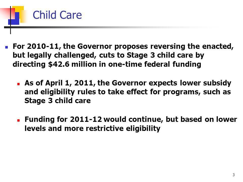 3 Child Care For 2010-11, the Governor proposes reversing the enacted, but legally challenged, cuts to Stage 3 child care by directing $42.6 million in one-time federal funding As of April 1, 2011, the Governor expects lower subsidy and eligibility rules to take effect for programs, such as Stage 3 child care Funding for 2011-12 would continue, but based on lower levels and more restrictive eligibility