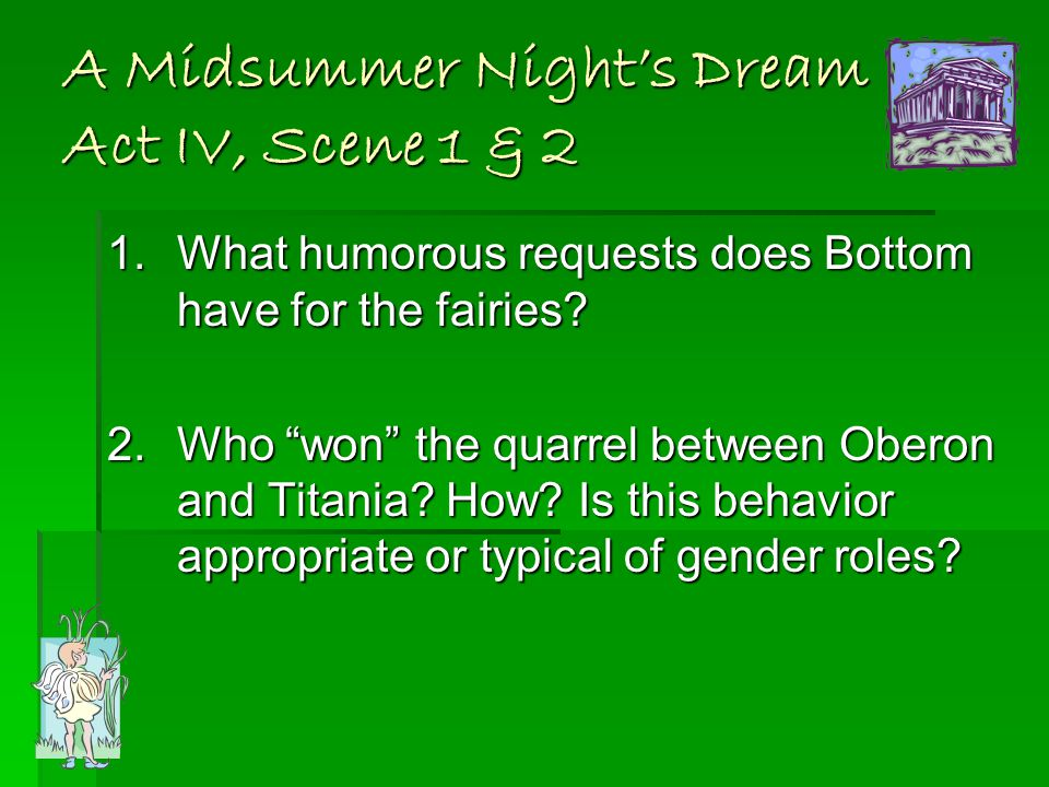 A Midsummer Night's Dream Act IV, Scene 1 & 2 1.What humorous requests does Bottom have for the fairies.
