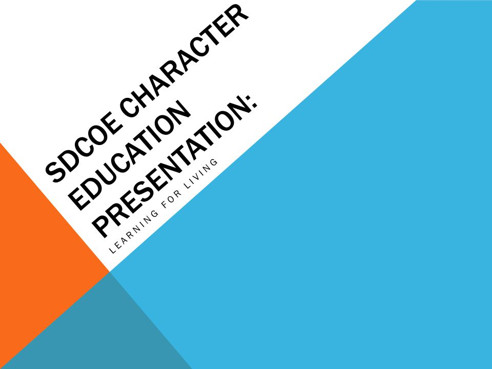 SDCOE CHARACTER EDUCATION PRESENTATION: LEARNING FOR LIVING
