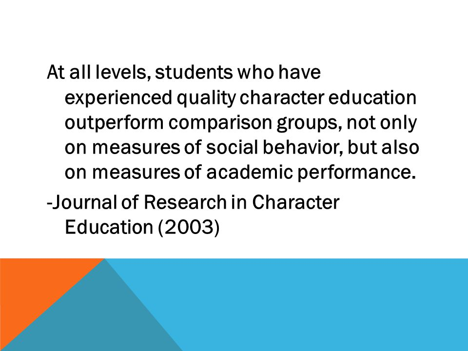 At all levels, students who have experienced quality character education outperform comparison groups, not only on measures of social behavior, but also on measures of academic performance.