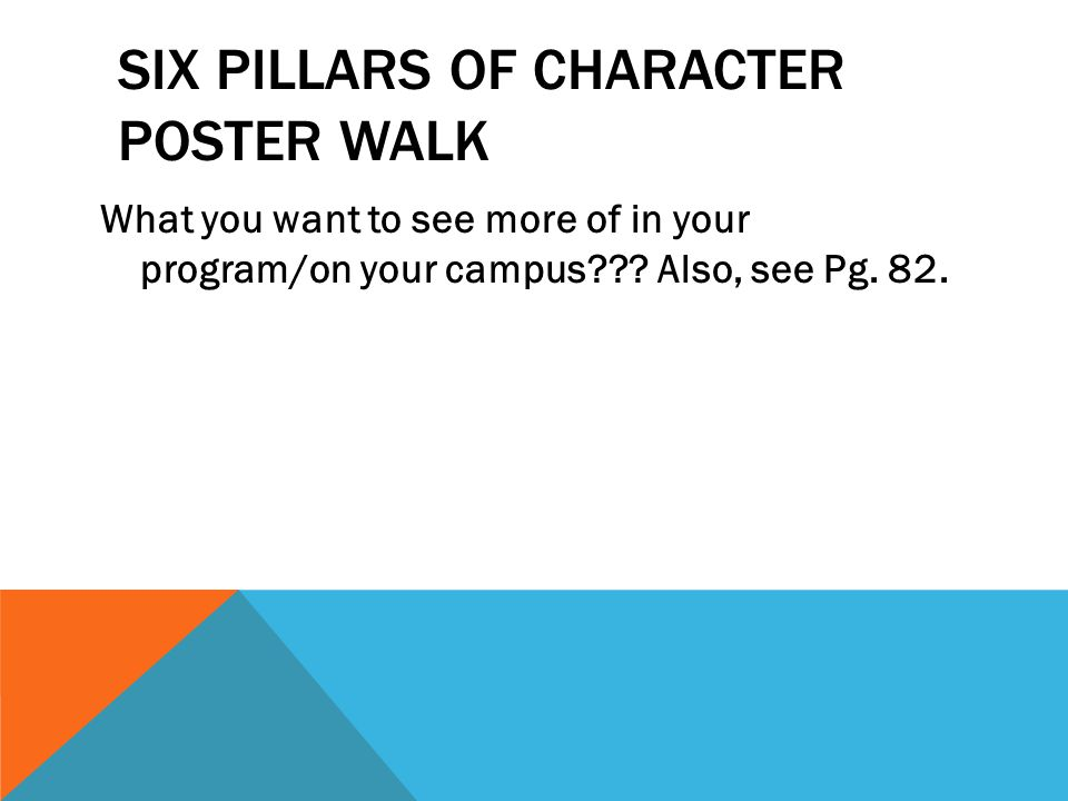 SIX PILLARS OF CHARACTER POSTER WALK What you want to see more of in your program/on your campus??? Also, see Pg. 82.