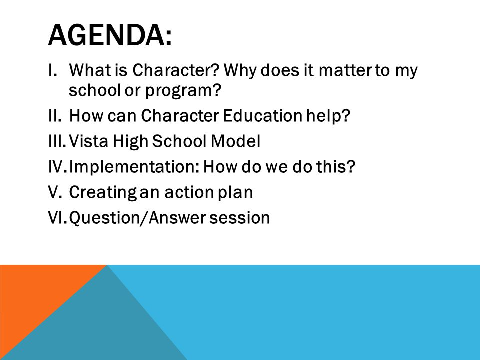 AGENDA: I.What is Character? Why does it matter to my school or program? II.How can Character Education help? III.Vista High School Model IV.Implement