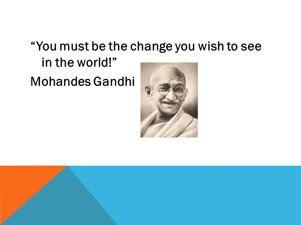 """""""You must be the change you wish to see in the world!"""" Mohandes Gandhi"""