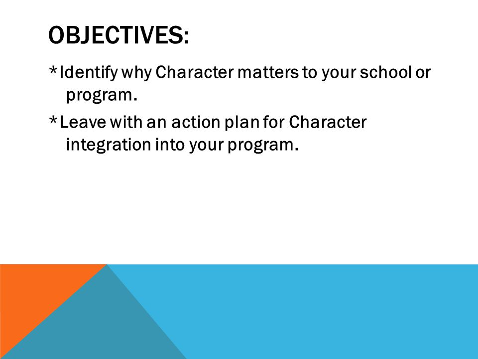 OBJECTIVES: *Identify why Character matters to your school or program. *Leave with an action plan for Character integration into your program.