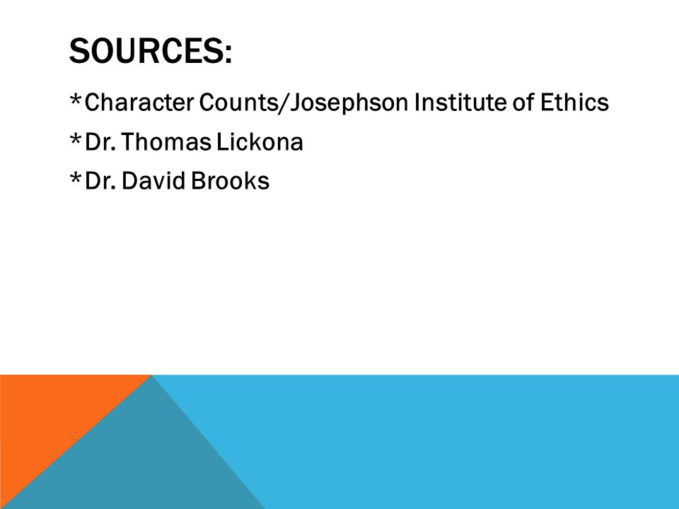 SOURCES: *Character Counts/Josephson Institute of Ethics *Dr. Thomas Lickona *Dr. David Brooks
