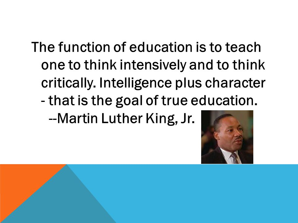 The function of education is to teach one to think intensively and to think critically. Intelligence plus character - that is the goal of true educati