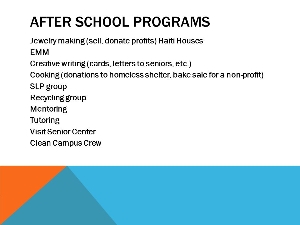 AFTER SCHOOL PROGRAMS Jewelry making (sell, donate profits) Haiti Houses EMM Creative writing (cards, letters to seniors, etc.) Cooking (donations to