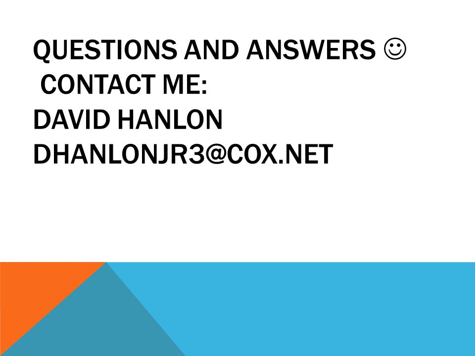 QUESTIONS AND ANSWERS CONTACT ME: DAVID HANLON DHANLONJR3@COX.NET