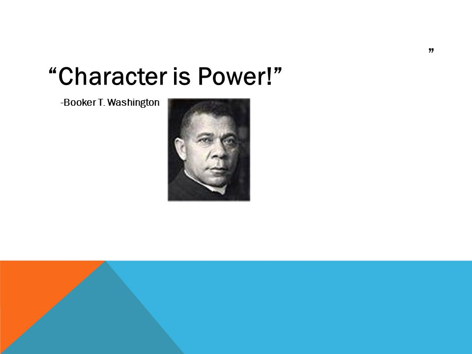 """"""" """"Character is Power!"""" -Booker T. Washington"""