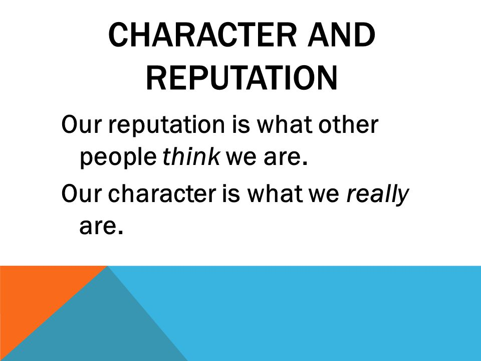 CHARACTER AND REPUTATION Our reputation is what other people think we are. Our character is what we really are.