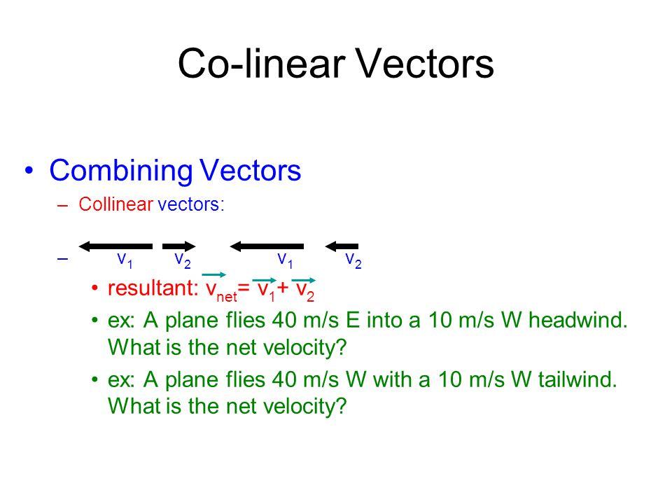 Co-linear Vectors Combining Vectors –Collinear vectors: – v 1 v 2 v 1 v 2 resultant: v net = v 1 + v 2 ex: A plane flies 40 m/s E into a 10 m/s W head