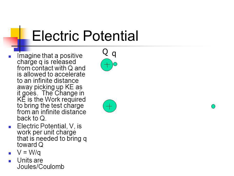 Electric Potential Imagine that a positive charge q is released from contact with Q and is allowed to accelerate to an infinite distance away picking