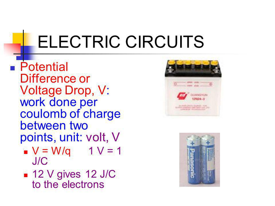 ELECTRIC CIRCUITS Potential Difference or Voltage Drop, V: work done per coulomb of charge between two points, unit: volt, V V = W/q 1 V = 1 J/C 12 V