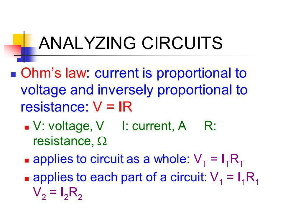 ANALYZING CIRCUITS Ohm's law: current is proportional to voltage and inversely proportional to resistance: V = IR V: voltage, V I: current, A R: resis
