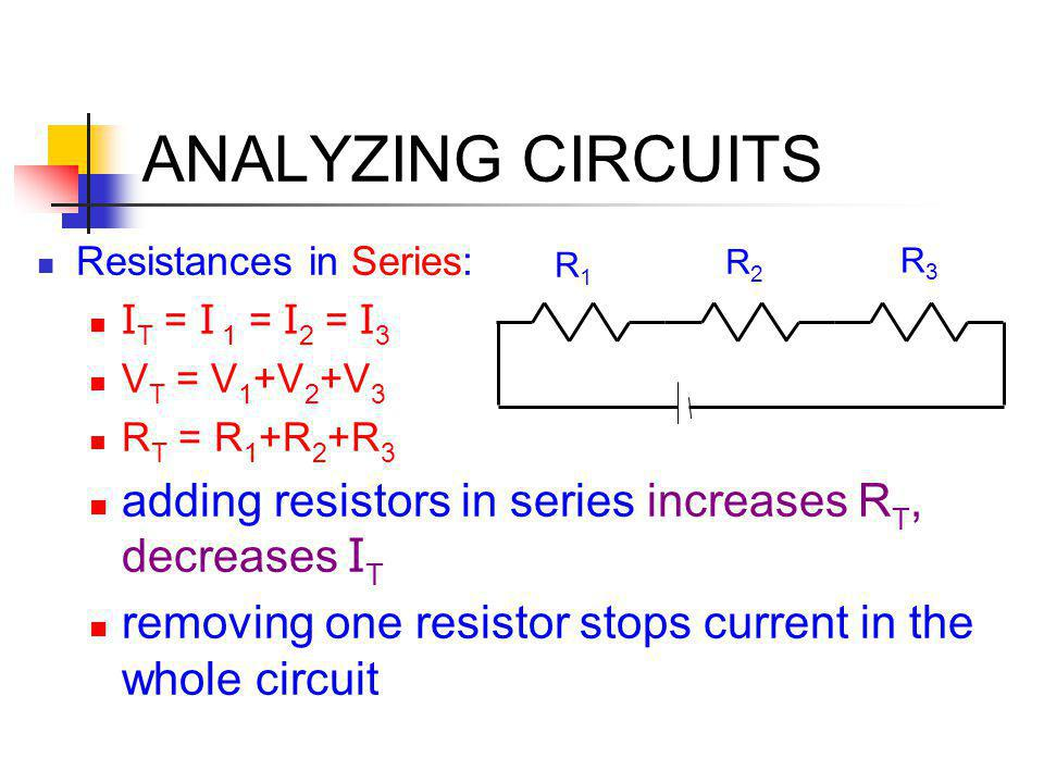 ANALYZING CIRCUITS Resistances in Series: I T = I 1 = I 2 = I 3 V T = V 1 +V 2 +V 3 R T = R 1 +R 2 +R 3 adding resistors in series increases R T, decr