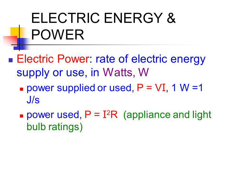 ELECTRIC ENERGY & POWER Electric Power: rate of electric energy supply or use, in Watts, W power supplied or used, P = V I, 1 W =1 J/s power used, P =