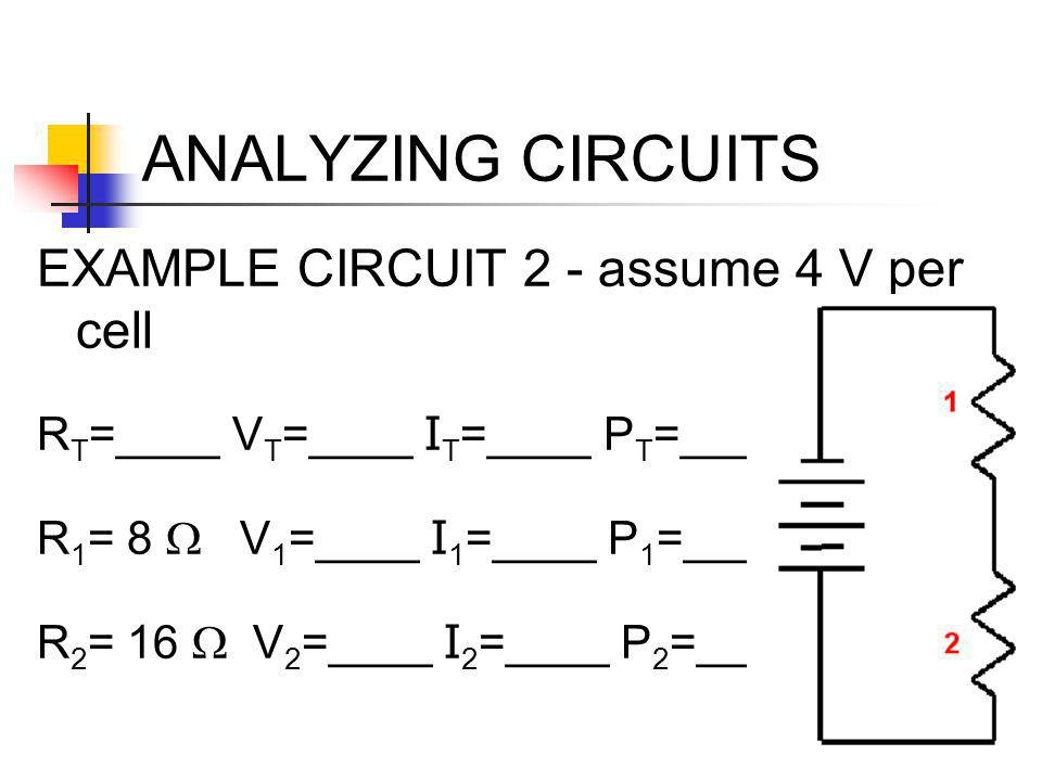 ANALYZING CIRCUITS EXAMPLE CIRCUIT 2 - assume 4 V per cell R T =____ V T =____ I T =____ P T =____ R 1 = 8  V 1 =____ I 1 =____ P 1 =____ R 2 = 16 