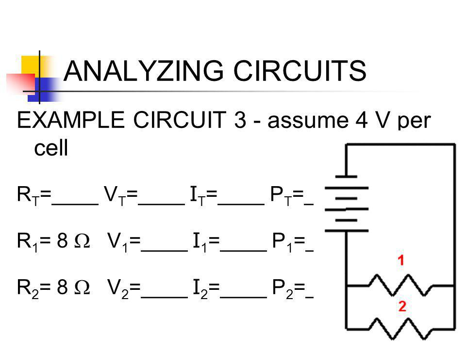 ANALYZING CIRCUITS EXAMPLE CIRCUIT 3 - assume 4 V per cell R T =____ V T =____ I T =____ P T =____ R 1 = 8  V 1 =____ I 1 =____ P 1 =____ R 2 = 8  V