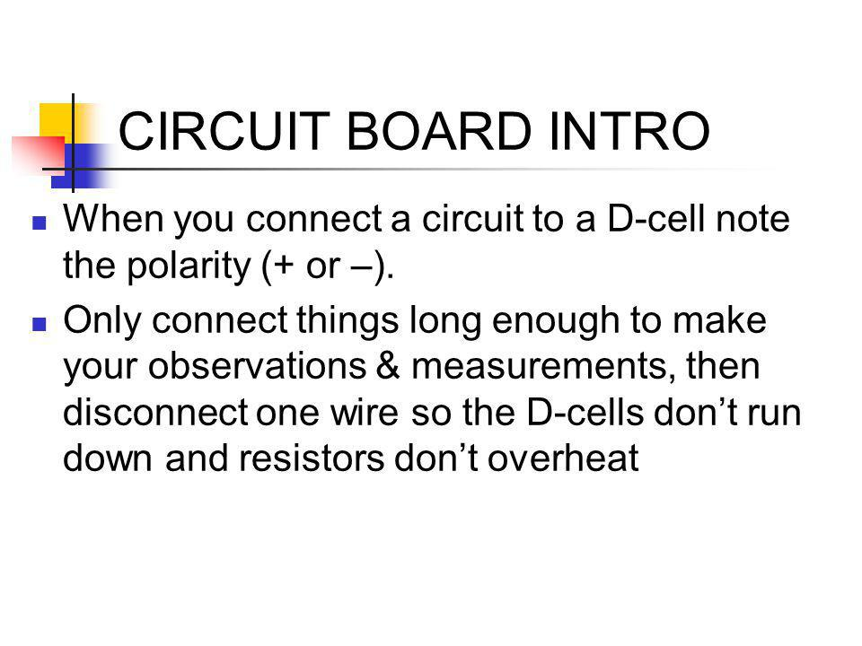 CIRCUIT BOARD INTRO When you connect a circuit to a D-cell note the polarity (+ or –). Only connect things long enough to make your observations & mea