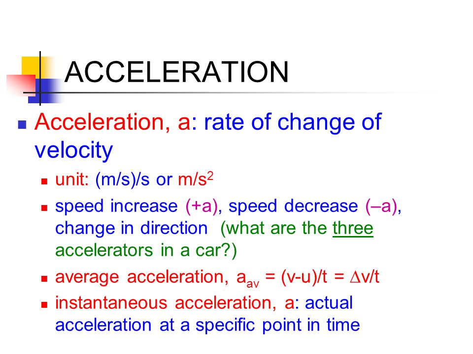 ACCELERATION Acceleration, a: rate of change of velocity unit: (m/s)/s or m/s 2 speed increase (+a), speed decrease (–a), change in direction (what ar