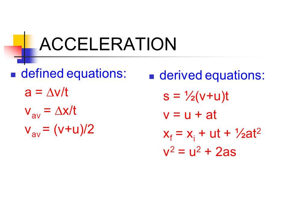 ACCELERATION defined equations: a =  v/t v av =  x/t v av = (v+u)/2 derived equations: s = ½(v+u)t v = u + at x f = x i + ut + ½at 2 v 2 = u 2 + 2as