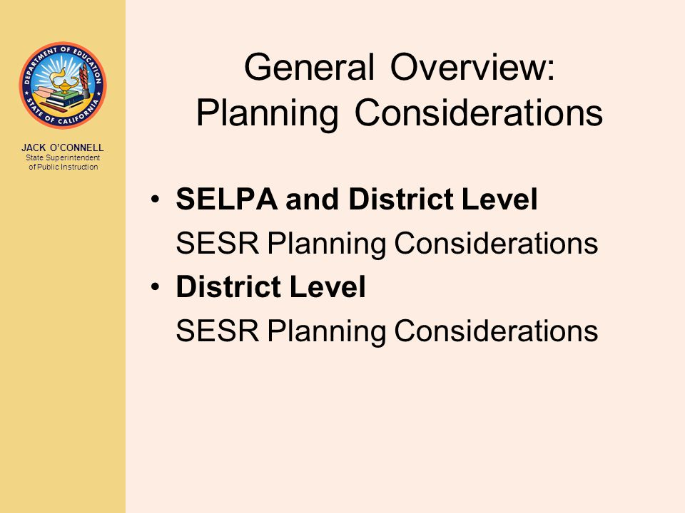 JACK O'CONNELL State Superintendent of Public Instruction General Overview: Planning Considerations SELPA and District Level SESR Planning Considerations District Level SESR Planning Considerations