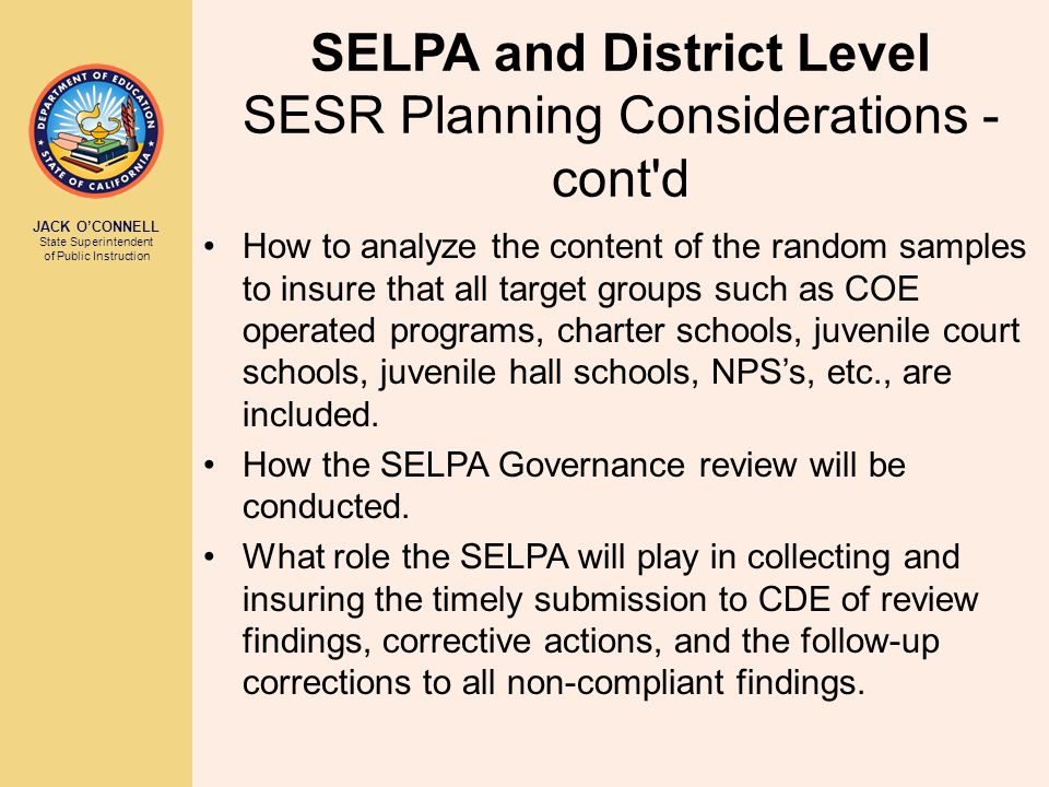JACK O'CONNELL State Superintendent of Public Instruction SELPA and District Level SESR Planning Considerations - cont d How to analyze the content of the random samples to insure that all target groups such as COE operated programs, charter schools, juvenile court schools, juvenile hall schools, NPS's, etc., are included.