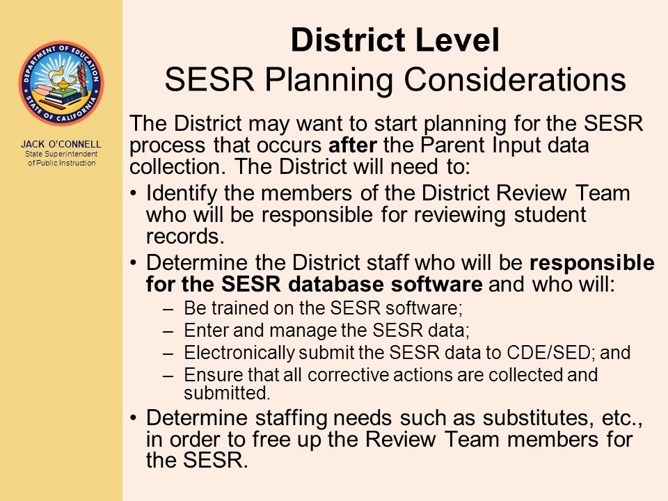 JACK O'CONNELL State Superintendent of Public Instruction District Level SESR Planning Considerations The District may want to start planning for the SESR process that occurs after the Parent Input data collection.