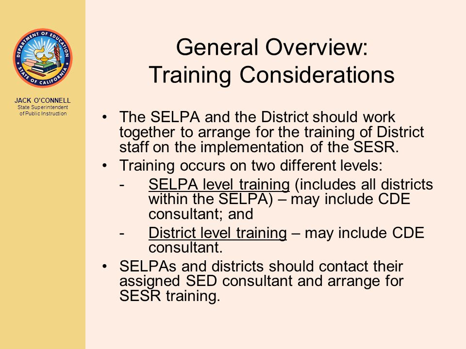 JACK O'CONNELL State Superintendent of Public Instruction General Overview: Training Considerations The SELPA and the District should work together to arrange for the training of District staff on the implementation of the SESR.