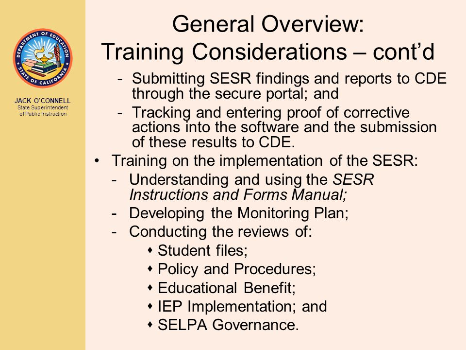 JACK O'CONNELL State Superintendent of Public Instruction General Overview: Training Considerations – cont'd -Submitting SESR findings and reports to CDE through the secure portal; and -Tracking and entering proof of corrective actions into the software and the submission of these results to CDE.