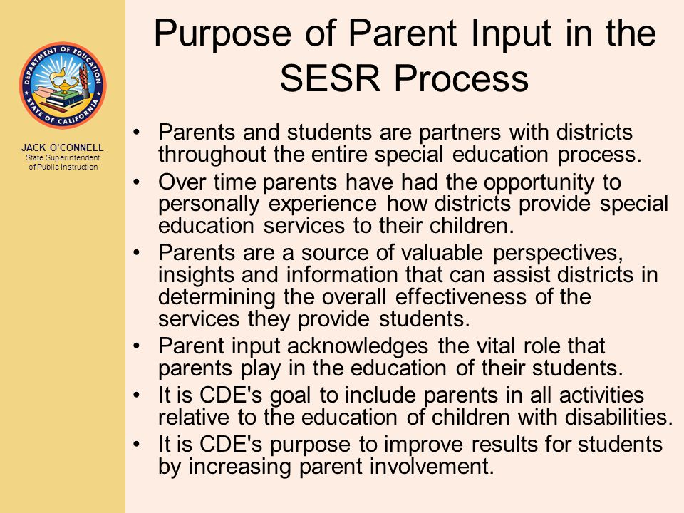 JACK O'CONNELL State Superintendent of Public Instruction Purpose of Parent Input in the SESR Process Parents and students are partners with districts throughout the entire special education process.