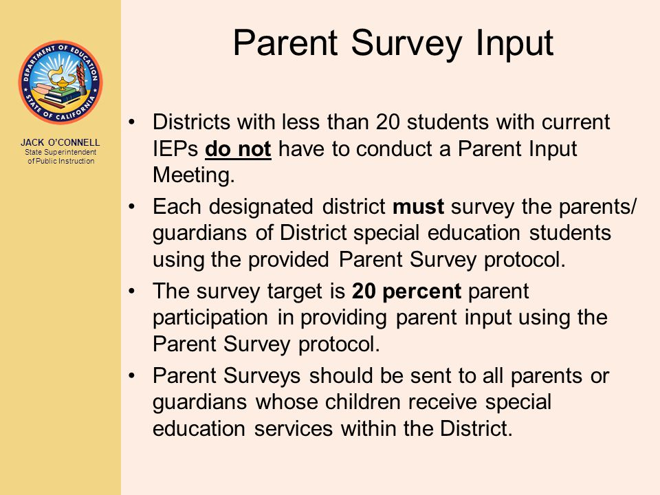 JACK O'CONNELL State Superintendent of Public Instruction Parent Survey Input Districts with less than 20 students with current IEPs do not have to conduct a Parent Input Meeting.