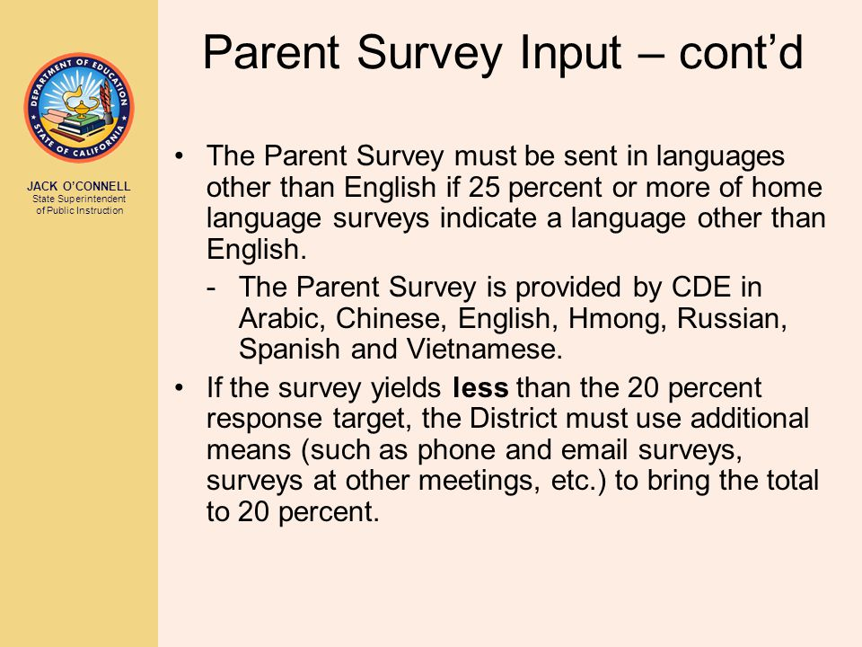 JACK O'CONNELL State Superintendent of Public Instruction Parent Survey Input – cont'd The Parent Survey must be sent in languages other than English if 25 percent or more of home language surveys indicate a language other than English.