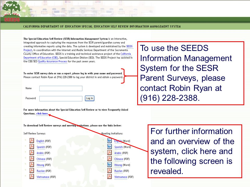 JACK O'CONNELL State Superintendent of Public Instruction To use the SEEDS Information Management System for the SESR Parent Surveys, please contact Robin Ryan at (916) 228-2388.