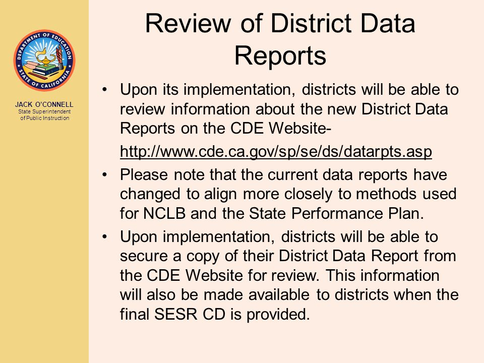 JACK O'CONNELL State Superintendent of Public Instruction Review of District Data Reports Upon its implementation, districts will be able to review information about the new District Data Reports on the CDE Website- http://www.cde.ca.gov/sp/se/ds/datarpts.asp Please note that the current data reports have changed to align more closely to methods used for NCLB and the State Performance Plan.