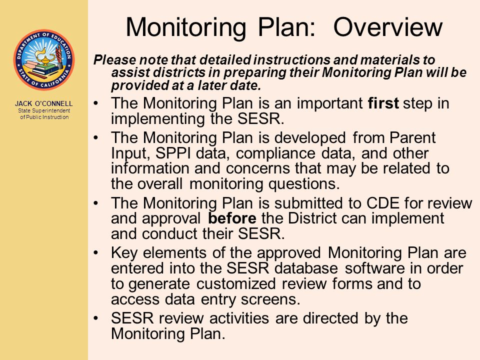 JACK O'CONNELL State Superintendent of Public Instruction Monitoring Plan: Overview Please note that detailed instructions and materials to assist districts in preparing their Monitoring Plan will be provided at a later date.