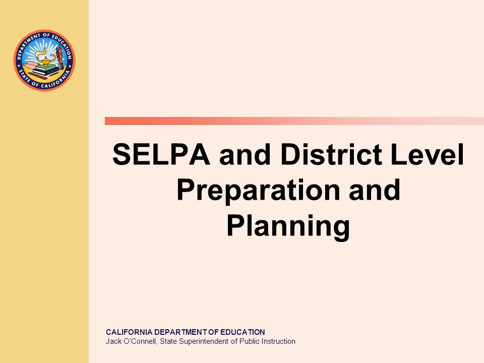 CALIFORNIA DEPARTMENT OF EDUCATION Jack O'Connell, State Superintendent of Public Instruction SELPA and District Level Preparation and Planning