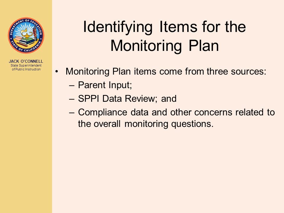 JACK O'CONNELL State Superintendent of Public Instruction Identifying Items for the Monitoring Plan Monitoring Plan items come from three sources: –Parent Input; –SPPI Data Review; and –Compliance data and other concerns related to the overall monitoring questions.