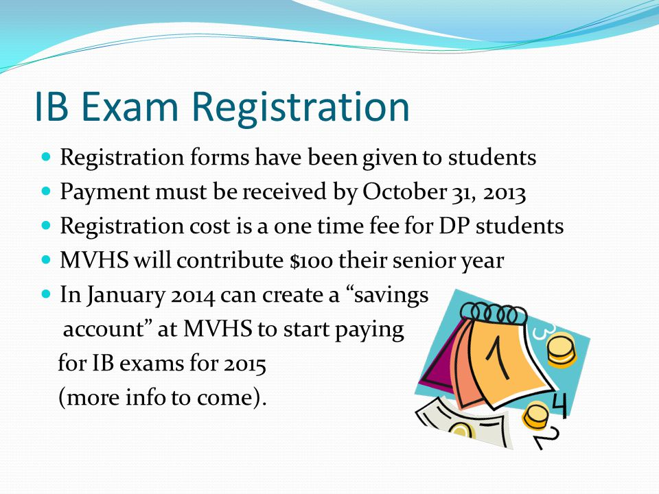 IB Exam Registration Registration forms have been given to students Payment must be received by October 31, 2013 Registration cost is a one time fee f