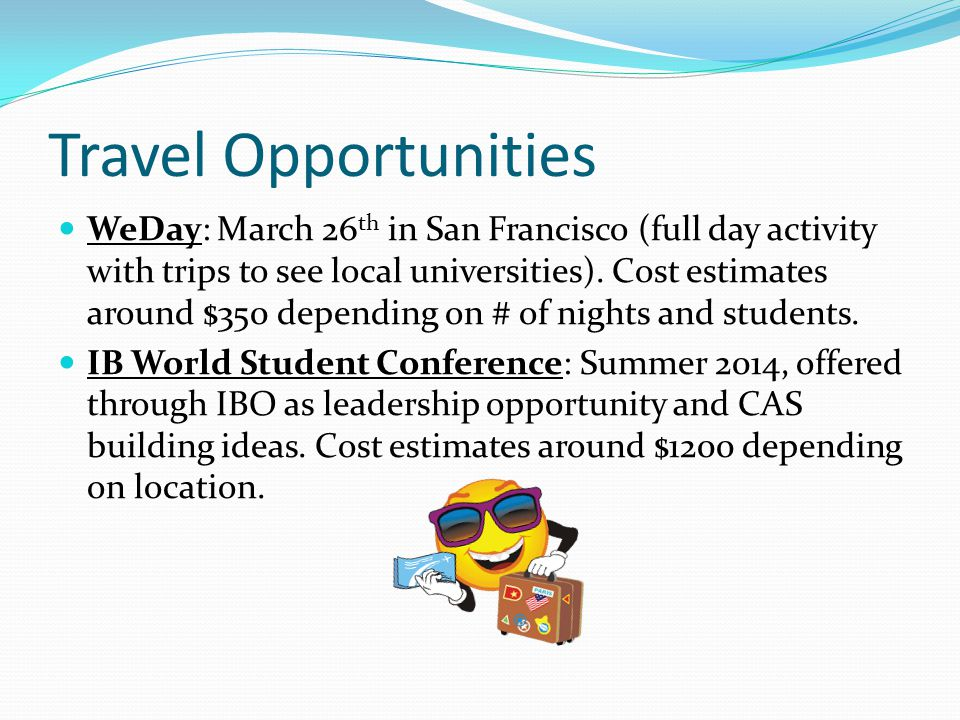 Travel Opportunities WeDay: March 26 th in San Francisco (full day activity with trips to see local universities). Cost estimates around $350 dependin