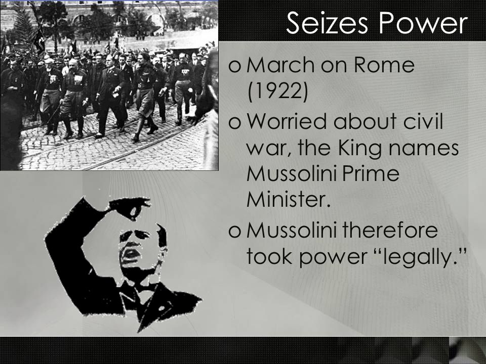 Seizes Power oMarch on Rome (1922) oWorried about civil war, the King names Mussolini Prime Minister.