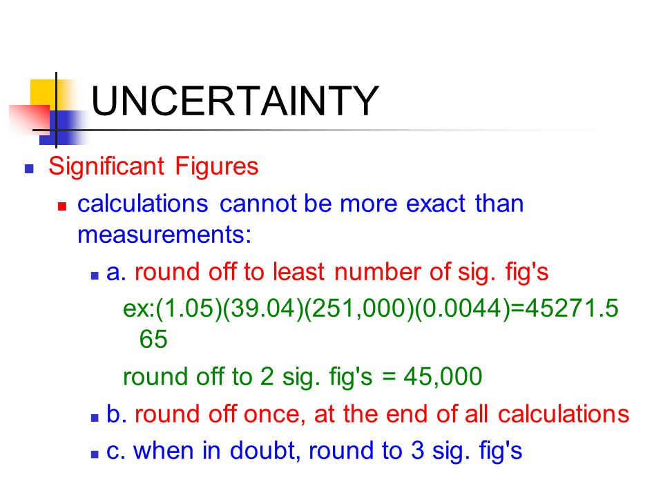 UNCERTAINTY Significant Figures calculations cannot be more exact than measurements: a.