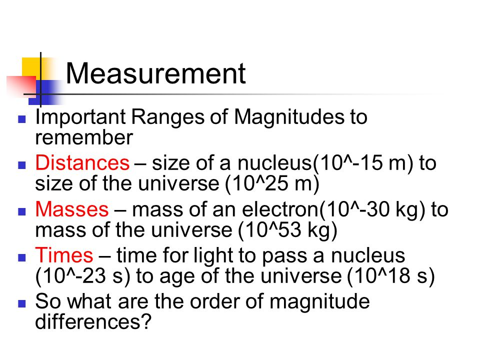 Measurement Important Ranges of Magnitudes to remember Distances – size of a nucleus(10^-15 m) to size of the universe (10^25 m) Masses – mass of an electron(10^-30 kg) to mass of the universe (10^53 kg) Times – time for light to pass a nucleus (10^-23 s) to age of the universe (10^18 s) So what are the order of magnitude differences