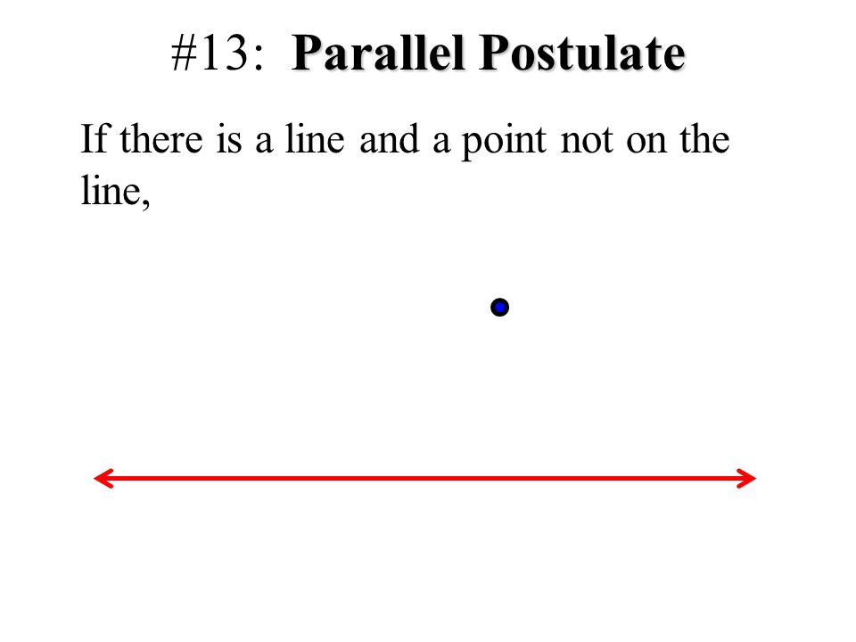 Parallel Postulate #13: Parallel Postulate If there is a line and a point not on the line,