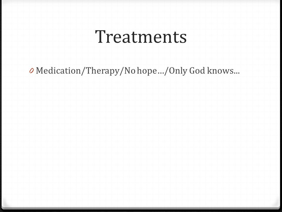 Treatments 0 Medication/Therapy/No hope…/Only God knows...