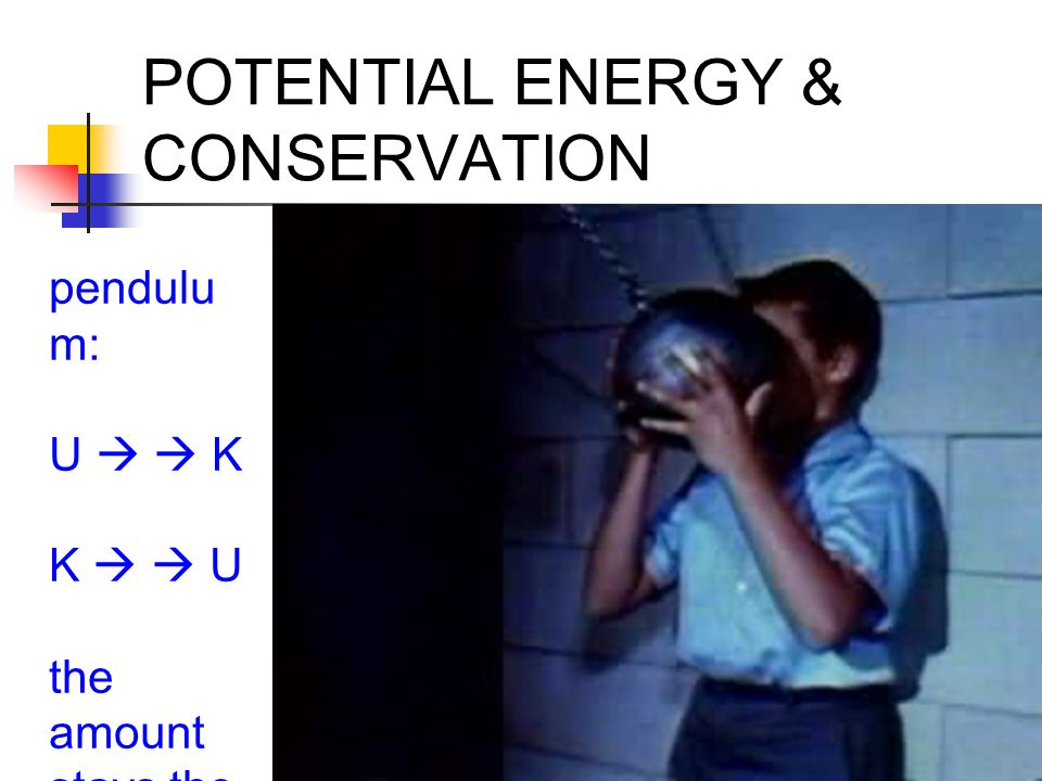 POTENTIAL ENERGY & CONSERVATION pendulu m: U   K K   U the amount stays the same