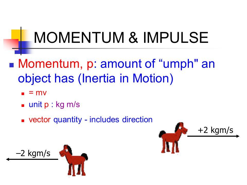 MOMENTUM & IMPULSE Momentum, p: amount of umph an object has (Inertia in Motion) = mv unit p : kg m/s vector quantity - includes direction +2 kgm/s –2 kgm/s