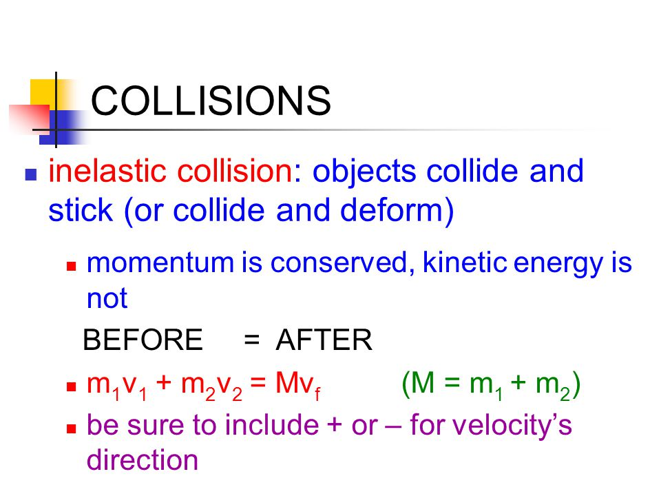 COLLISIONS inelastic collision: objects collide and stick (or collide and deform) momentum is conserved, kinetic energy is not BEFORE = AFTER m 1 v 1 + m 2 v 2 = Mv f (M = m 1 + m 2 ) be sure to include + or – for velocity's direction