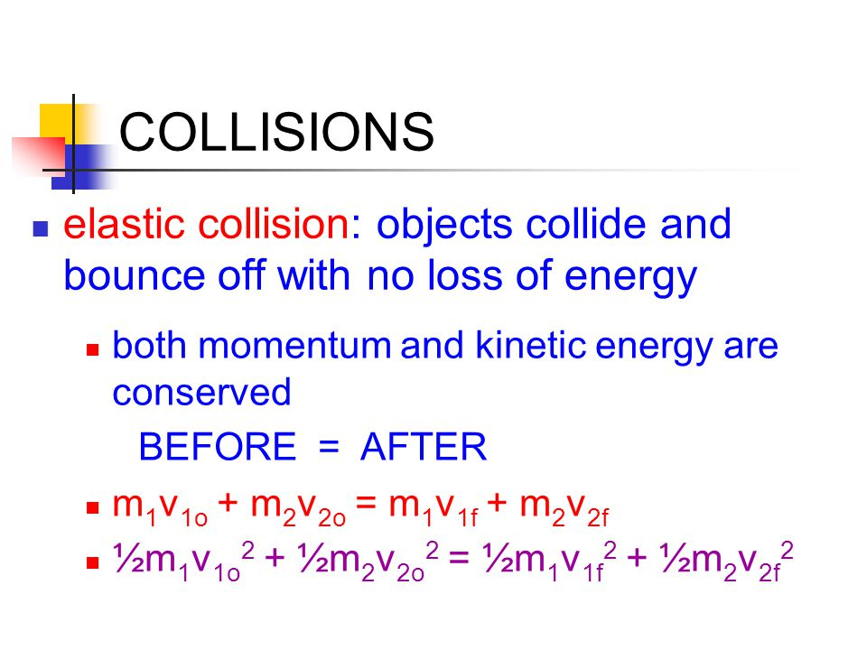 COLLISIONS elastic collision: objects collide and bounce off with no loss of energy both momentum and kinetic energy are conserved BEFORE = AFTER m 1 v 1o + m 2 v 2o = m 1 v 1f + m 2 v 2f ½m 1 v 1o 2 + ½m 2 v 2o 2 = ½m 1 v 1f 2 + ½m 2 v 2f 2