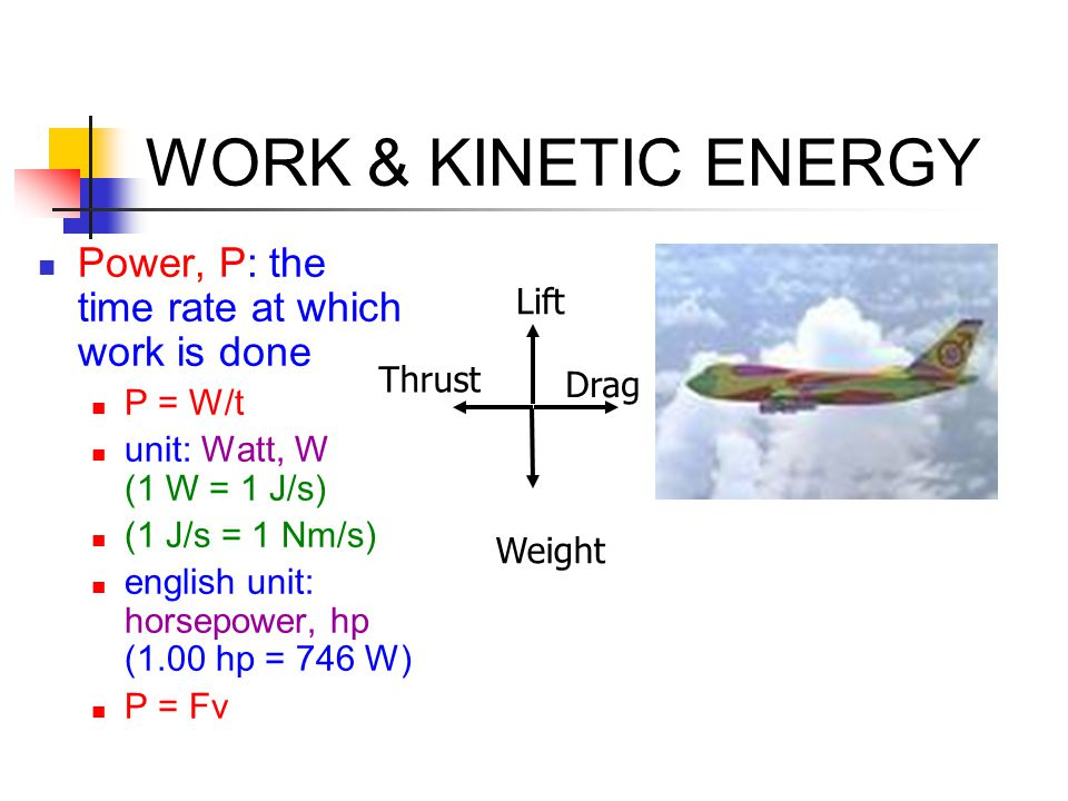 WORK & KINETIC ENERGY Power, P: the time rate at which work is done P = W/t unit: Watt, W (1 W = 1 J/s) (1 J/s = 1 Nm/s) english unit: horsepower, hp (1.00 hp = 746 W) P = Fv Lift Weight Thrust Drag